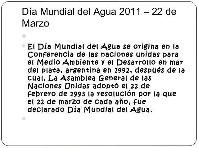 Día Mundial del Agua 2011 – 22 de  Marzo    El Día Mundial del Agua se origina en la  Conferencia de las naciones unidas...