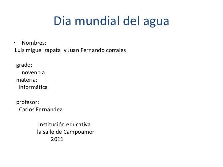 Dia mundial del agua<br />Nombres: <br />Luis miguel zapata  y Juan Fernando corrales<br />  grado: <br />     noveno a<br...