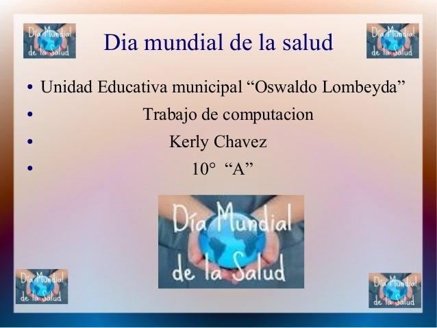 """Dia mundial de la salud ● Unidad Educativa municipal """"Oswaldo Lombeyda"""" ● Trabajo de computacion ● Kerly Chavez ● 10° """"A"""""""