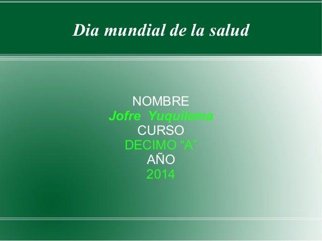 """Dia mundial de la salud NOMBRE Jofre Yuquilema CURSO DECIMO """"A"""" AÑO 2014"""