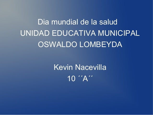 Dia mundial de la salud UNIDAD EDUCATIVA MUNICIPAL OSWALDO LOMBEYDA Kevin Nacevilla 10 ´´A´´