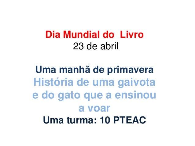 Dia Mundial do Livro23 de abrilUma manhã de primaveraHistória de uma gaivotae do gato que a ensinoua voarUma turma: 10 PTEAC