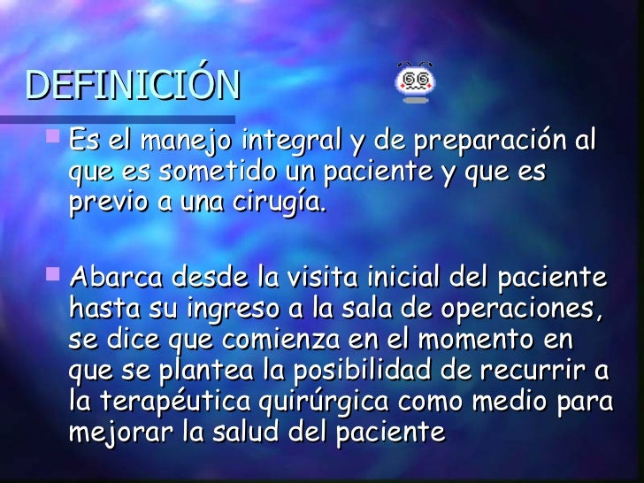 DEFINICIÓN <ul><li>Es el manejo integral y de preparación al que es sometido un paciente y que es previo a una cirugía. </...