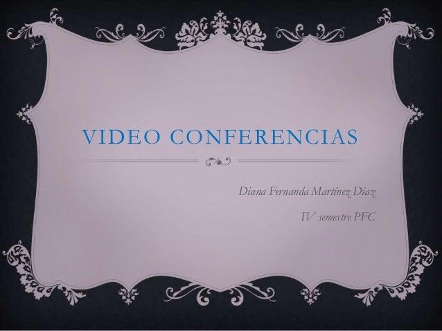 VIDEO CONFERENCIAS Diana Fernanda Martínez Díaz IV semestre PFC