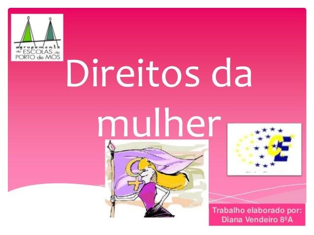 Direitos da mulher Trabalho elaborado por: Diana Vendeiro 8ºA