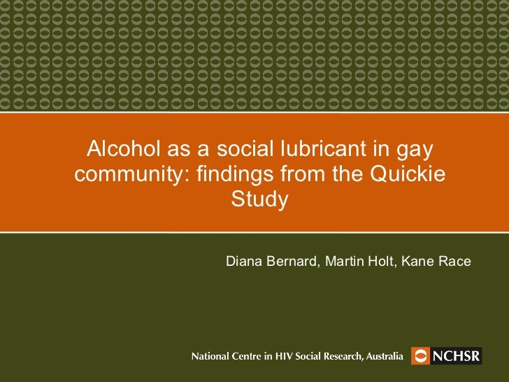 Alcohol as a social lubricant in gay community: findings from the Quickie Study Diana Bernard, Martin Holt, Kane Race