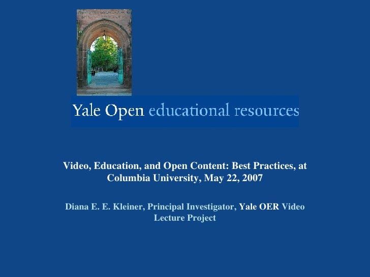 Video, Education, and Open Content: Best Practices, at Columbia University, May 22, 2007 Diana E. E. Kleiner, Principal In...