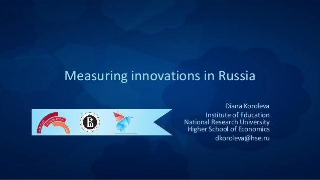 Measuring innovations in Russia Diana Koroleva Institute of Education National Research University Higher School of Econom...