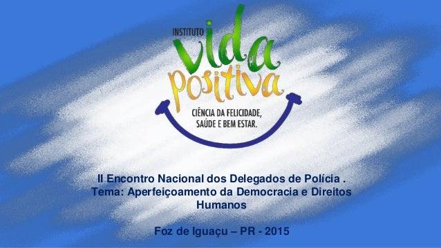II Encontro Nacional dos Delegados de Polícia . Tema: Aperfeiçoamento da Democracia e Direitos Humanos Foz de Iguaçu – PR ...