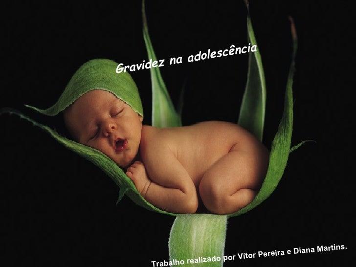 Gravidez na adolescência   Trabalho realizado por Vítor Pereira e Diana Martins.