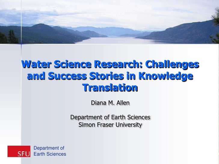 Water Science Research: Challenges and Success Stories in Knowledge Translation <br />Diana M. Allen<br />Department of Ea...