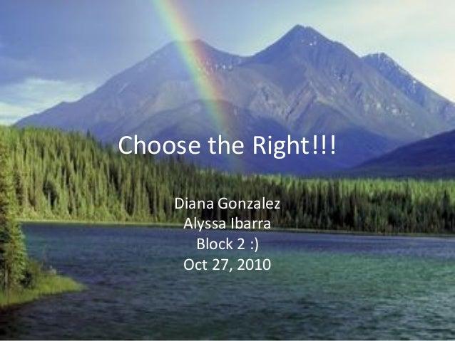 Choose the Right!!! Diana Gonzalez Alyssa Ibarra Block 2 :) Oct 27, 2010