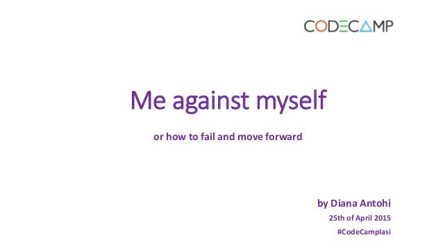 Me against myself or how to fail and move forward by Diana Antohi 25th of April 2015 #CodeCampIasi