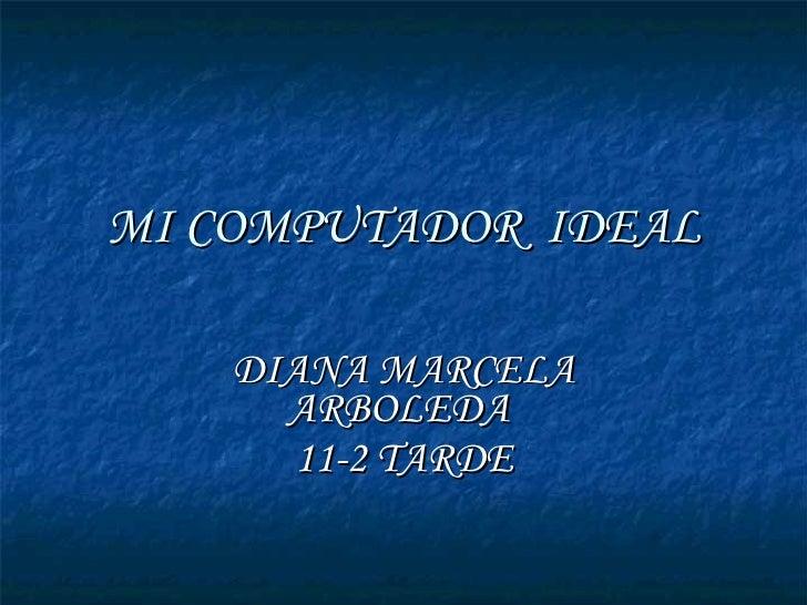 MI COMPUTADOR  IDEAL DIANA MARCELA ARBOLEDA  11-2 TARDE