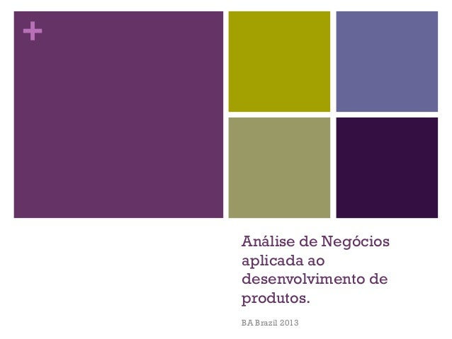 +  Análise de Negócios aplicada ao desenvolvimento de produtos. BA Brazil 2013