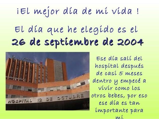 ¡El mejor día de mi vida ! El día que he elegido es el 26 de septiembre de 200426 de septiembre de 2004 Ese día salí del h...