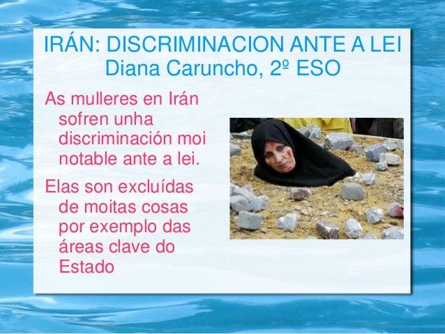 IRÁN: DISCRIMINACION ANTE A LEI Diana Caruncho, 2º ESO As mulleres en Irán sofren unha discriminación moi notable ante a l...