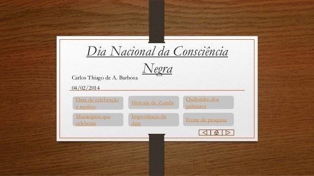 Dia Nacional da Consciência Negra Carlos Thiago de A. Barbosa 04/02/2014 Data de celebração e motivo  Historia de Zumbi  Q...