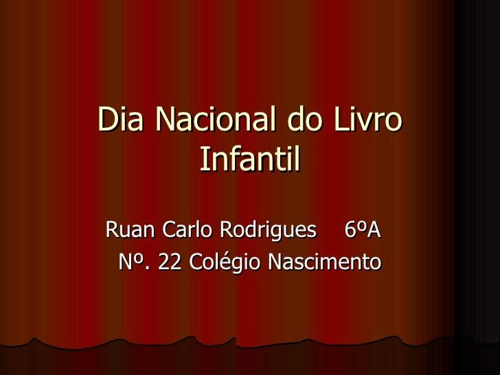 Dia Nacional do Livro Infantil Ruan Carlo Rodrigues  6ºA  Nº. 22 Colégio Nascimento