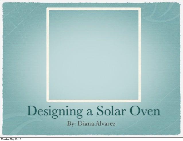 Designing a Solar OvenBy: Diana AlvarezMonday, May 20, 13