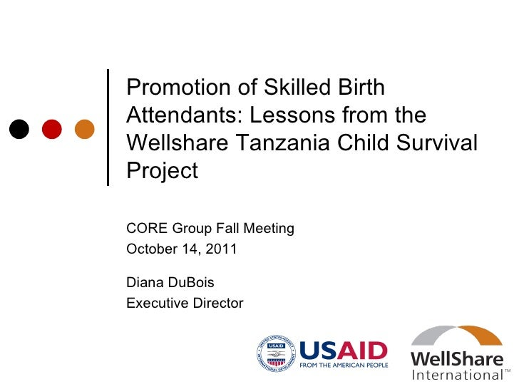Promotion of Skilled Birth Attendants: Lessons from the Wellshare Tanzania Child Survival Project CORE Group Fall Meeting ...
