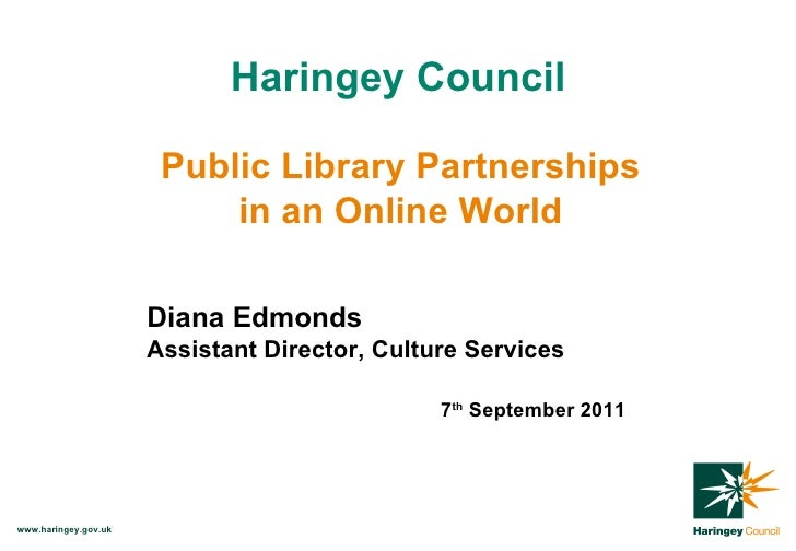 Haringey Council Public Library Partnerships in an Online World Diana Edmonds Assistant Director, Culture Services 7 th  S...