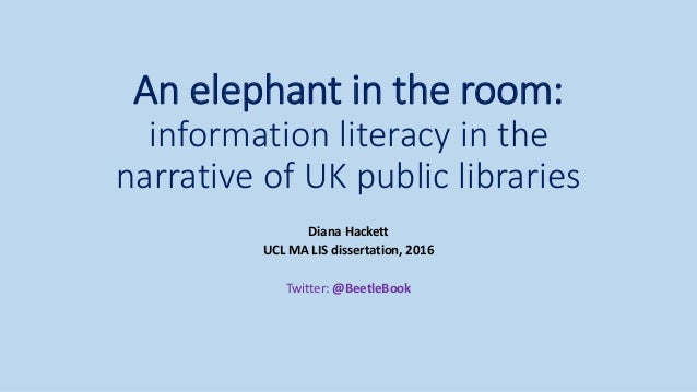 An elephant in the room: information literacy in the narrative of UK public libraries Diana Hackett UCL MA LIS dissertatio...