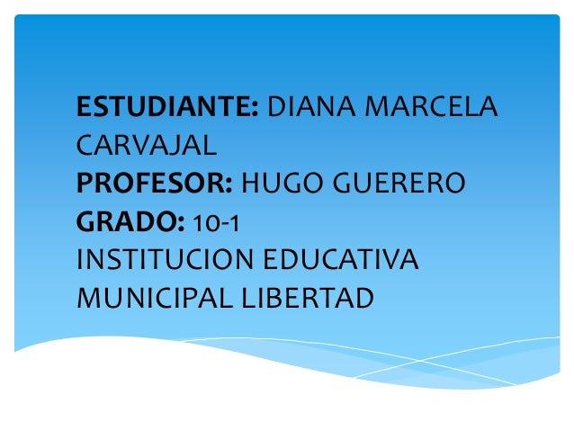 ESTUDIANTE: DIANA MARCELA CARVAJAL PROFESOR: HUGO GUERERO GRADO: 10-1 INSTITUCION EDUCATIVA MUNICIPAL LIBERTAD