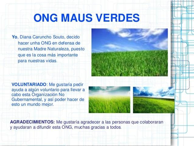 ONG MAUS VERDES Yo, Diana Caruncho Souto, decido hacer unha ONG en defensa de nuestra Madre Naturaleza, puesto que es la c...