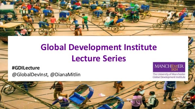 Global Development Institute Lecture Series #GDILecture @GlobalDevInst, @DianaMitlin