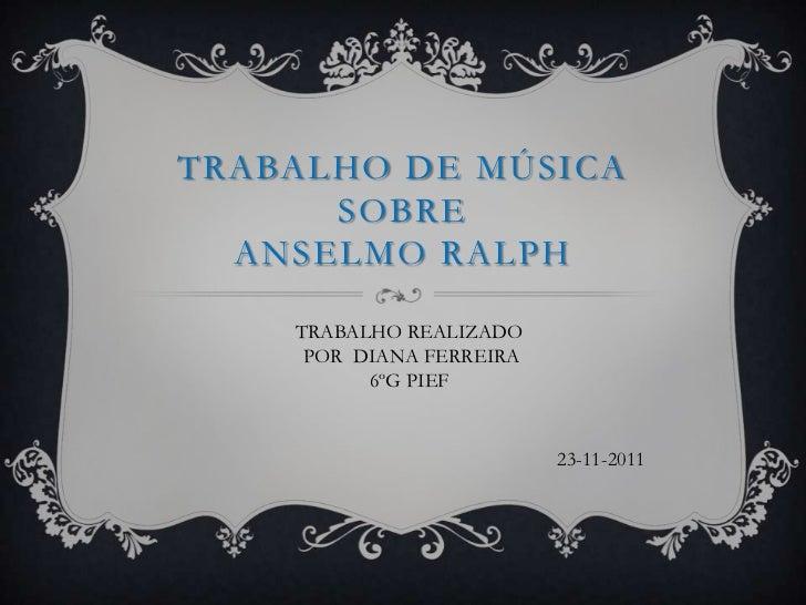 TRABALHO DE MÚSICA      SOBRE  ANSELMO RALPH    TRABALHO REALIZADO     POR DIANA FERREIRA          6ºG PIEF               ...