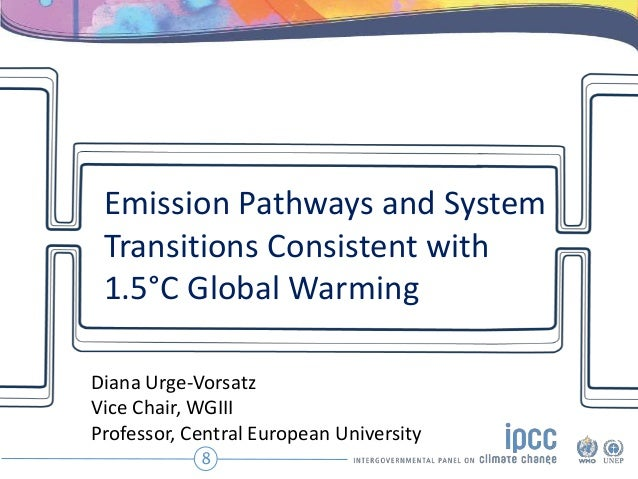 Emission Pathways and System Transitions Consistent with 1.5°C Global Warming 8 Diana Urge-Vorsatz Vice Chair, WGIII Profe...