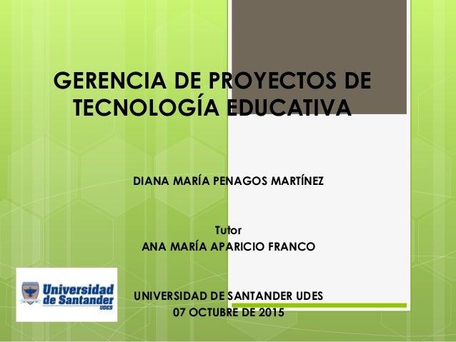 GERENCIA DE PROYECTOS DE TECNOLOGÍA EDUCATIVA DIANA MARÍA PENAGOS MARTÍNEZ Tutor ANA MARÍA APARICIO FRANCO UNIVERSIDAD DE ...