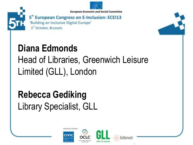 Diana Edmonds Head of Libraries, Greenwich Leisure Limited (GLL), London Rebecca Gediking Library Specialist, GLL