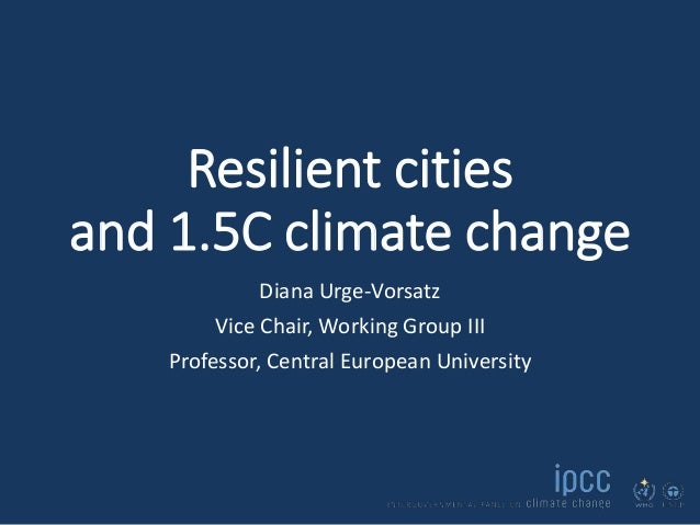 Resilient cities and 1.5C climate change Diana Urge-Vorsatz Vice Chair, Working Group III Professor, Central European Univ...