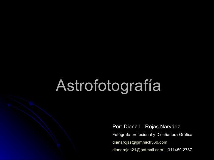Astrofotografía Por: Diana L. Rojas Narváez Fotógrafa profesional y Diseñadora Gráfica [email_address] [email_address]  – ...