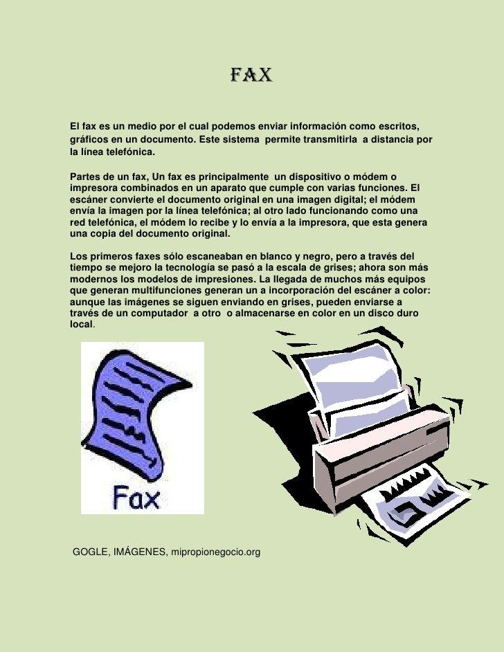 FAX<br />El fax es un medio por el cual podemos enviar información como escritos, gráficos en un documento. Este sistema  ...