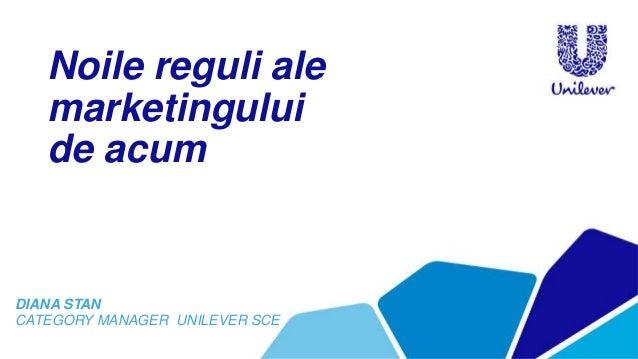 Noile reguli ale marketingului de acum DIANA STAN CATEGORY MANAGER UNILEVER SCE