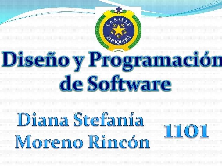 Diseño y Programación <br />de Software<br />Diana Stefanía <br />Moreno Rincón<br />1101<br />