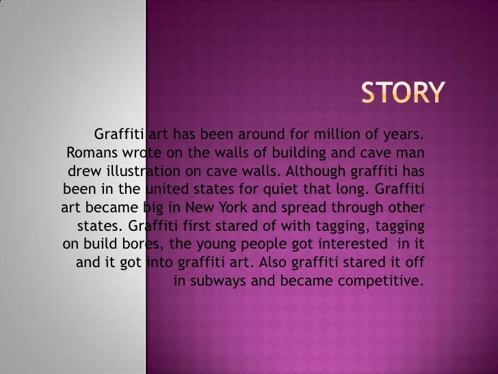 Graffiti art has been around for million of years. Romans wrote on the walls of building and cave man drew illustration on...
