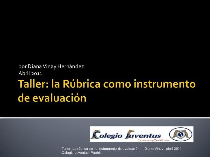 por Diana Vinay Hernández Abril 2011 Taller: La rúbrica como instrumento de evaluación.  Diana Vinay  abril 2011  Colegio ...
