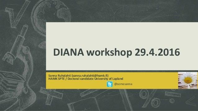DIANA workshop 29.4.2016 Sanna Ruhalahti (sanna.ruhalahti@hamk.fi) HAMK SPTE / Doctoral candidate University of Lapland @s...