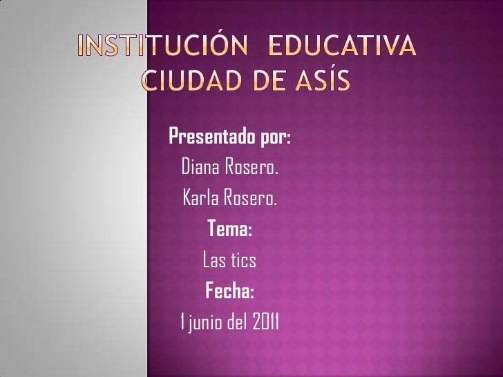 Institución  educativa  ciudad de asís<br />Presentado por:<br />Diana Rosero.<br />Karla Rosero.<br />Tema:<br />Las tics...