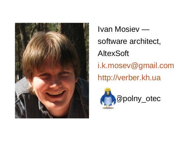 Ivan Mosiev — software architect, AltexSoft i.k.mosev@gmail.com http://verber.kh.ua @polny_otec