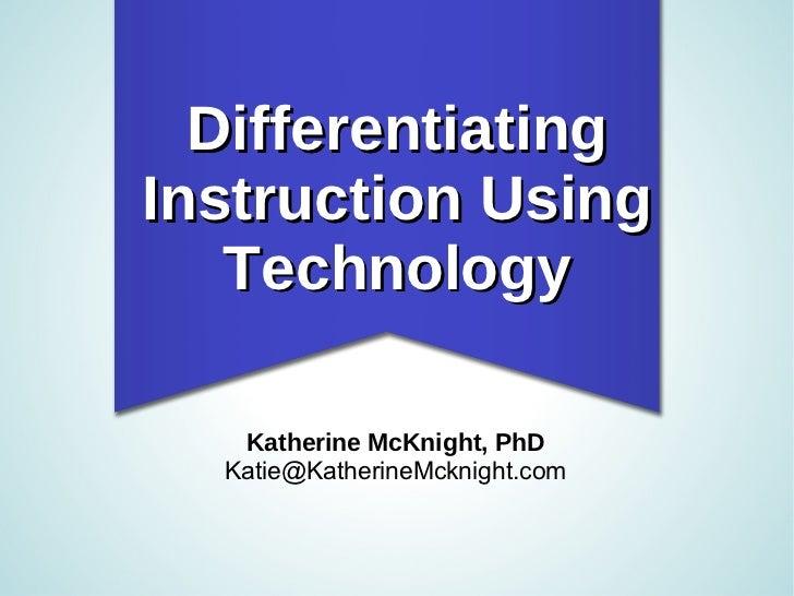 Differentiating Instruction Using Technology <ul><li>Katherine McKnight, PhD </li></ul><ul><li>[email_address] </li></ul>