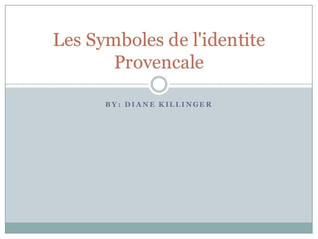 B Y : D I A N E K I L L I N G E R Les Symboles de l'identite Provencale