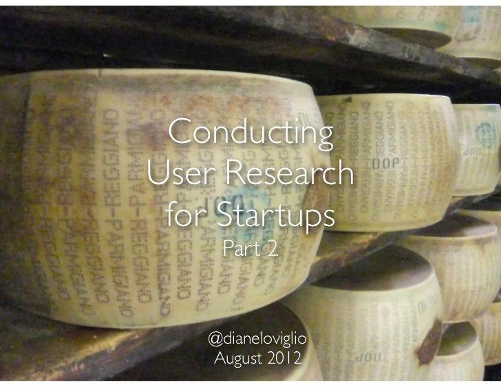 ConductingUser Research for Startups    Part 2   @dianeloviglio   August 2012