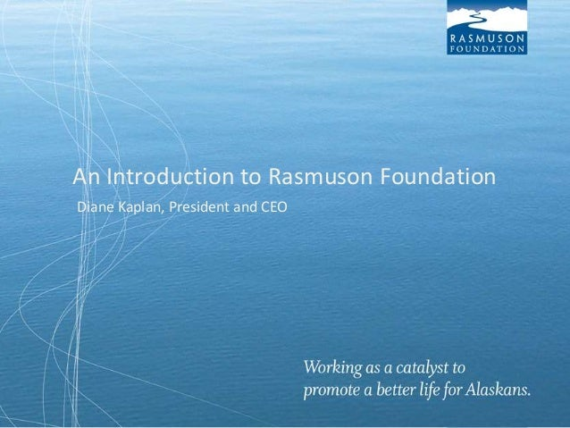 An Introduction to Rasmuson Foundation Diane Kaplan, President and CEO