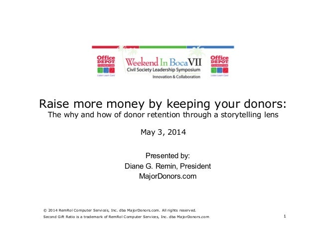 Raise more money by keeping your donors: The why and how of donor retention through a storytelling lens May 3, 2014 Presen...