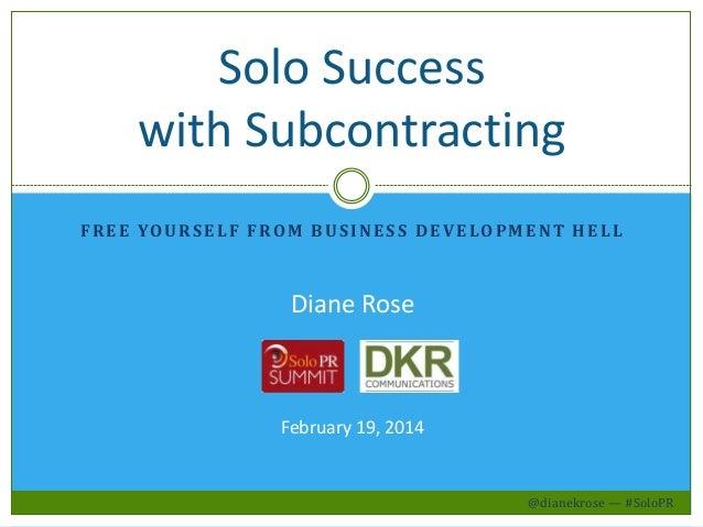Solo Success with Subcontracting F R E E YO U R S E L F F R O M B U S I N E S S D E V E L O P M E N T H E L L  Diane Rose ...